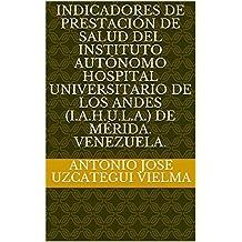 Indicadores de prestación de salud del Instituto Autónomo Hospital Universitario de Los Andes (I.A.H.U.L.A.) de Mérida. Venezuela. (Spanish Edition)