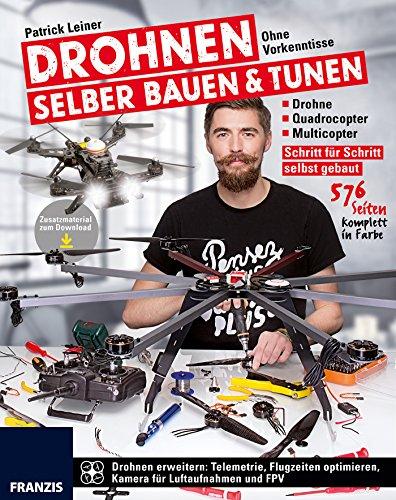 Drohnen selber bauen & tunen: Ohne Vorkenntnisse: Drohne, Quadrocopter, Multicopter: Schritt für Schritt selbst gebaut.: Schritt für Schritt zur eigenen Drohne, Quadrocopter und Multicopter -