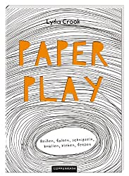Paper Play: Reißen, falten, schnipseln, knüllen, kleben, fetzen