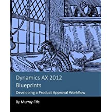 Dynamics AX 2012 Blueprints: Developing a Product Approval Workflow by Murray Fife (2013-11-14)