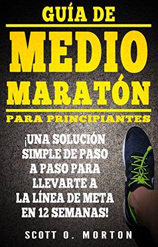 Guía de Medio Maratón para Principiantes: ¡Una solución simple de paso a paso para llevarte a la línea de meta en 12 semanas! (Principiante a Finalizador nº 4) por Scott O. Morton