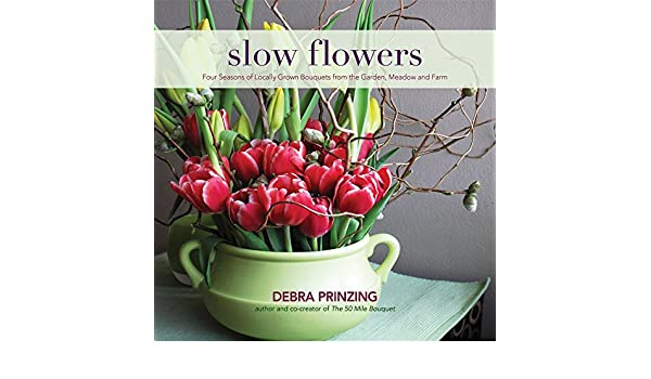 Slow Flowers: Four Seasons of Locally Grown Bouquets from the Garden ...