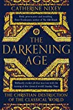 The Darkening Age: The Christian Destruction of the Classical World - Catherine Nixey