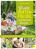 Große Gartenfreude mit kleinem Budget: Mit einfachen Mitteln und cleveren Tricks zum eigenen Gartenparadies