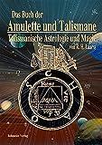 Das Buch der Amulette und Talismane - Talismanische Astrologie und Magie: Behandelt die Lehre von den astrologischen und magischen Kräften, edler und ... zur sachgemässen Herstellung von Amuletten