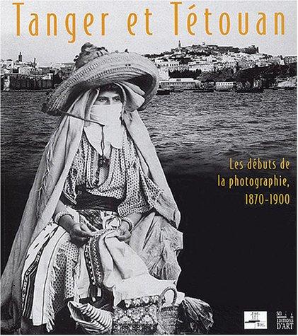 Tanger et Tétouan. Les débuts de la photographie 1870-1900 par