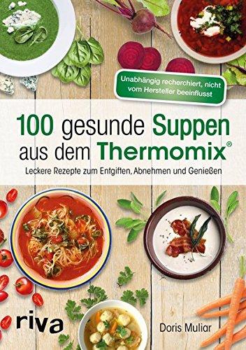 100 gesunde Suppen aus dem Thermomix®: Leckere Rezepte zum Entgiften, Abnehmen und Genießen (Thermo-rezepte)