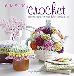 Cute & Easy Crochet: Learn to crochet with 35 adorable projects by [Trench, Nicki]