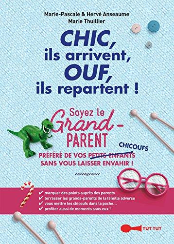 Chic, ils arrivent, Ouf, ils repartent !: Soyez le grand-parent prfr de vos petits-enfants/chicoufs sans vous laisser envahir !