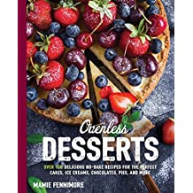 Ovenless Desserts: Over 100 Delicious No-Bake Recipes for the Perfect Cakes, Ice Creams, Chocolates, Pies, and More