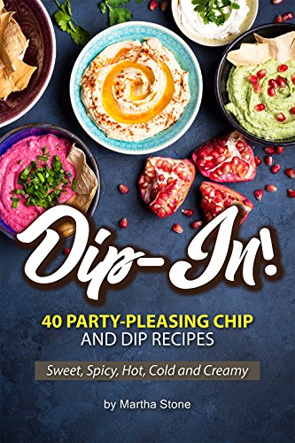Dip-In!: 40 Party-Pleasing Chip and Dip Recipes - Sweet, Spicy, Hot, Cold and Creamy (English Edition)