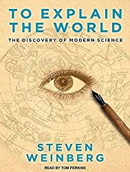 To Explain the World: The Discovery of Modern Science by Steven Weinberg (2015-02-10)