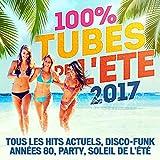 100% Tubes de l'Eté 2017 (Tous Les Hits Actuels, Disco-Funk, Années 80, Party, Soleil de l'Été)