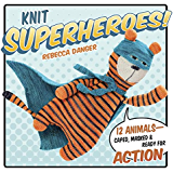 Knit Superheroes!: 12 Animals--Caped, Masked & Ready for Action