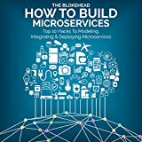 How to Build Microservices: Top 10 Hacks to Modeling, Integrating & Deploying Microservices (The Blokehead Success Series)