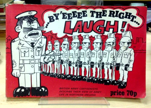 BY'EEEEE THE RIGHT LAUGH! British Army Cartoonists Describe Their View of Army Life in Northern Ireland