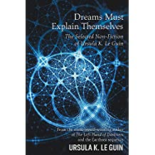 Dreams Must Explain Themselves: The Selected Non-Fiction of Ursula K. Le Guin