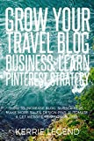 Grow Your Travel Blog Business: Learn Pinterest Strategy: How to Increase Blog Subscribers, Make More Sales, Design Pins, Automate & Get Website Traffic for Free
