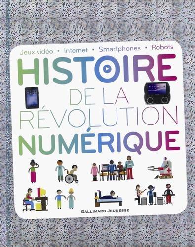 Histoire de la révolution numérique: Jeux vidéo - Internet - Smartphones - Robots par Clive Gifford