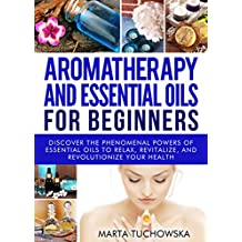 Aromatherapy and Essential Oils: for Beginners: Discover the Phenomenal Powers of Essential Oils to Relax, Revitalize, and Revolutionize Your Health (Essential ... Aromatherapy, DIY Book 1) (English Edition)