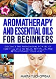Aromatherapy and Essential Oils: for Beginners: Discover the Phenomenal Powers of Essential Oils to Relax, Revitalize, and Revolutionize Your Health (Essential Oils, Aromatherapy, DIY Book 1)