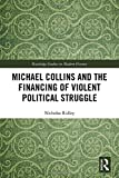 Michael Collins and the Financing of Violent Political Struggle (Routledge Studies in Modern History, Band 34)