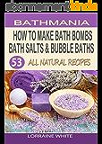 How To Make Bath Bombs, Bath Salts & Bubble Baths: 53 All Natural & Organic Recipes (English Edition)
