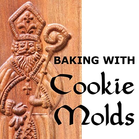 Baking with Cookie Molds: Secrets and Recipes for Making Amazing Handcrafted Cookies for Your Christmas, Holiday, Wedding, Tea, Party, Swap, Exchange, or Everyday (Cookies For Christmas Cookie Swap)