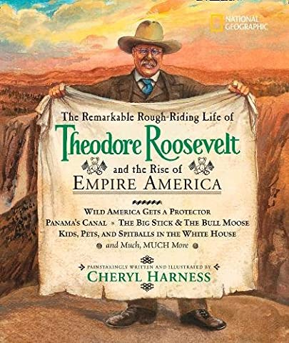 The Remarkable Rough-Riding Life of Theodore Roosevelt and the Rise of Empire America: Wild America Gets a Protector; Panama's Canal; The Big Stick & ... in the White House; and Much, Much More
