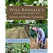 Will Bonsall's Essential Guide to Radical, Self-Reliant Gardening: Innovative Techniques for Growing Vegetables, Pulses, Grains, and Perennial Food ... the Use of Fossil Fuels and Animal Inputs