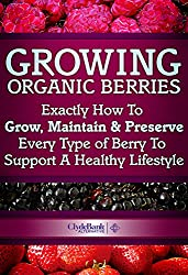 Growing Organic Berries: Exactly How To Grow, Maintain & Preserve Every Type Of Berry To Support A Healthy Lifestyle (Growing Berries, Growing Organic Berries) (English Edition)