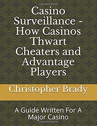 Casino Surveillance - How Casinos Thwart Cheaters and Advantage Players: A Guide Written For A Major Casino