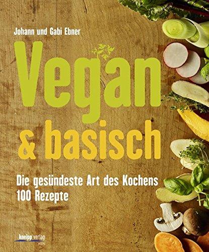 Vegan & basisch: Die gesündeste Art des Kochens - 100 Rezepte -
