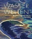 Wasserwelten: Meere, Seen und Flüsse von oben
