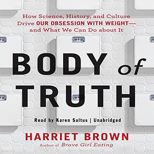 Body of Truth: How Science, History, and Culture Drive Our Obsession with Weight -- and What We Can Do About It by Harriet Brown (2015-12-08)
