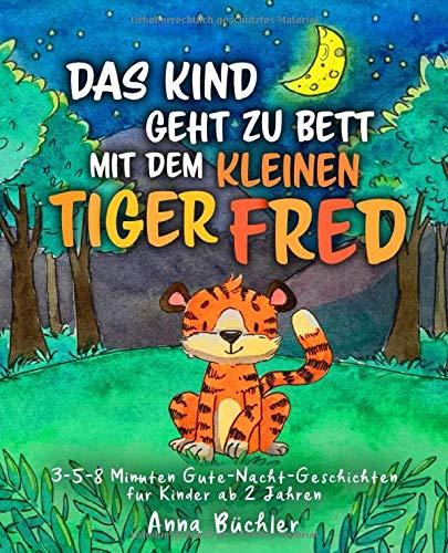 Das Kind geht zu Bett mit dem kleinen Tiger Fred: 3-5-8 Minuten Gute-Nacht-Geschichten für Kinder ab 2 Jahren (Einschlafhilfe Kinder, Band 2)