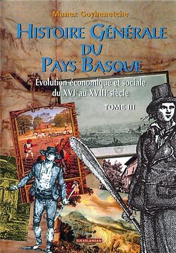 HISTOIRE GENERALE DU PAYS BASQUE TOME 3 : évolution économique et sociale du xvieme au xviiieme siécle