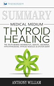 Summary of Medical Medium Thyroid Healing: The Truth behind Hashimoto's, Grave's, Insomnia, Hypothyroidism, Thyroid Nodules &