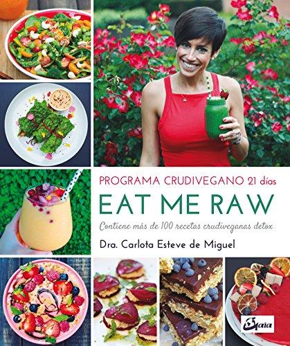 Eat Me Raw. Programa crudivegano 21 días. Contiene más de 100 recetas crudiveganas detox (Nutrición y salud) por Carlota Esteve de Miguel