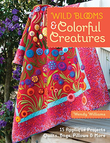 Wild Blooms & Colorful Creatures: 15 Applique Projects * Quilts, Bags, Pillows & More