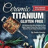 Ceramic Titanium Gluten Free Cookbook: 125 Delicious Non Stick Recipes for Your Copper Square Frying Pan, Fryer Basket, Steamer Tray & Crisper Cookware Set!