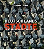 Deutschlands Städte - Entdeckungen von oben. Der Bildband Nachfolger des Bestsellers »Deutschland: Entdeckung von oben«, mit 250 Abbildungen aus der Vogelperspektive