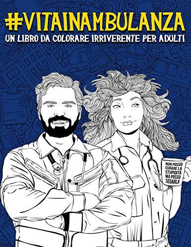 Vita in ambulanza: Un libro da colorare irriverente per adulti: Un libro antistress unico, originale, divertente e sarcastico per gli operatori ... i medici, gli autisti e i paramedici del 118