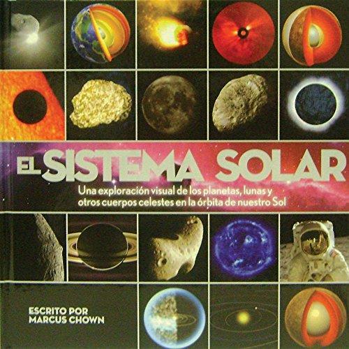 El Sistema Solar / Solar System: Una exploracion visual de los planetas, lunas y otros cuerpos celestes en la orbita de nuestro Sol / A Visual ... and Other Heavenly Bodies That Orbit Our Sun por Marcus Chown