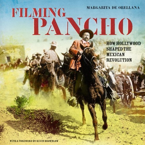 Filming Pancho: How Hollywood Shaped the Mexican Revolution by Kevin Brownlow (Foreword), Friedrich Katz (Foreword), Margarita De Orellana (1-Nov-2009) Paperback