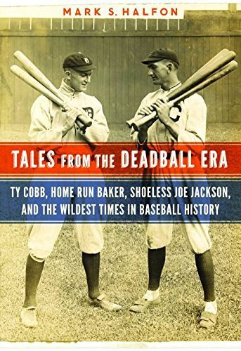 Tales from the Deadball Era: Ty Cobb, Home Run Baker, Shoeless Joe Jackson, and the Wildest Times in Baseball History by Halfon, Mark S. (2014) Hardcover