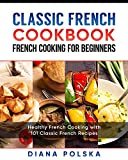 Classic French Cookbook - French Cooking for Beginners: Healthy French Cooking with 101 Classic French Recipes (Classic French Cooking) (English Edition)