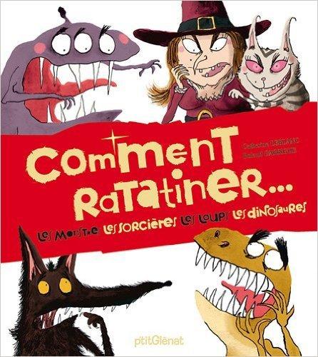Comment ratatiner... : Les monstres, les sorcières, les loups, les dinosaures de Catherine Leblanc,Roland Garrigue ( 20 octobre 2010 )