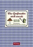 Was Großmutter noch wusste - Kalender 2018: Wochenkalender mit Tipps für Haushalt, Gesundheit und Garten