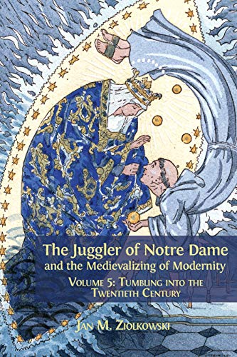 The Juggler Of Notre Dame And The Medievalizing Of Modernity: Volume 5: Tumbling Into The Twentieth Century por Jan M. Ziolkowski epub